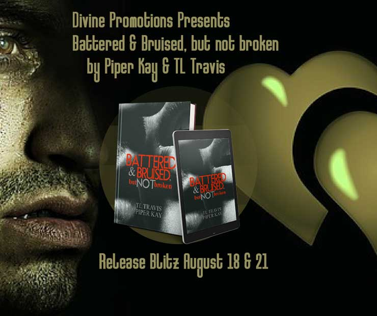 Get Battered and Bruised, but not Broken by Piper Kay & T.L. Travis on Amazon & Kindle Unlimited